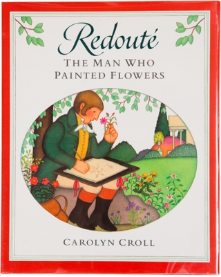 Redouté: The Man Who Painted Flowers. Carolyn Croll